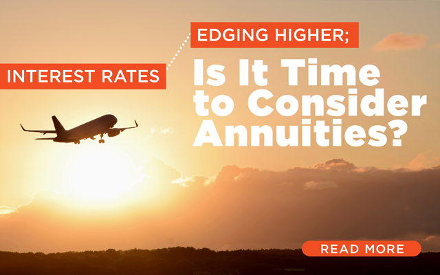 Interest Rates Edging Higher; Is It Time to Consider Annuities?