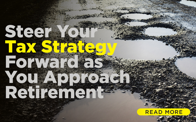 Steer Your Tax Strategy Forward as You Approach Retirement